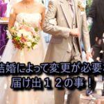 結婚で苗字が変わった時に必要な届け出12の事!【保存版】
