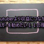Youtuberより収益につながるブロガーを勧めたい11の理由