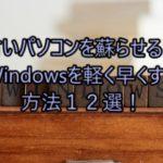 古いパソコンを蘇らせる!Windowsを軽く早くする方法12選!