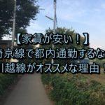 【家賃が安い!】埼京線で都内通勤するなら川越線がオススメな理由!
