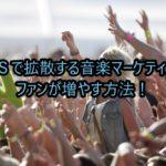 SNSで拡散する音楽マーケティングでファンが増やす方法!
