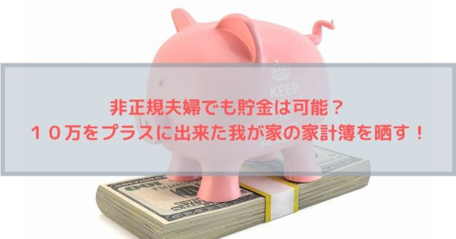 非正規夫婦でも貯金は可能?10万をプラスに出来た我が家の家計簿を晒していきます!