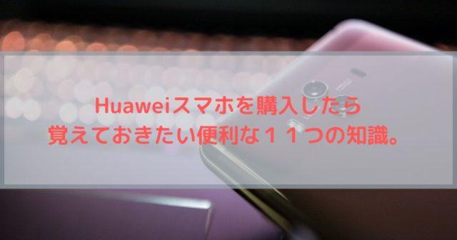 【Huawei 設定】Huaweiスマホを購入したら覚えておきたい便利な11つの知識。