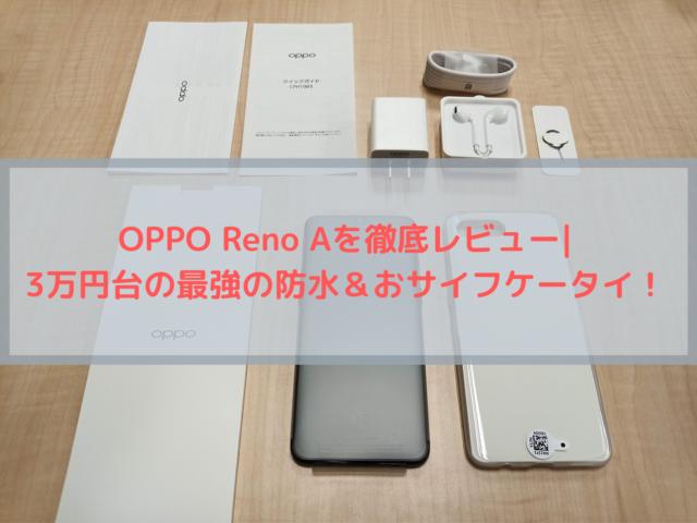 OPPO Reno Aを徹底レビュー 3万円台の最強の防水&おサイフケータイ!