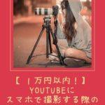 【1万円以内!】YouTubeにスマホで撮影する際のオススメの機材や設定方法!