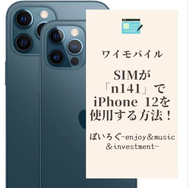 【ワイモバイル】SIMが「n141」でもiPhone 12 Proをが使用する方法を解説!
